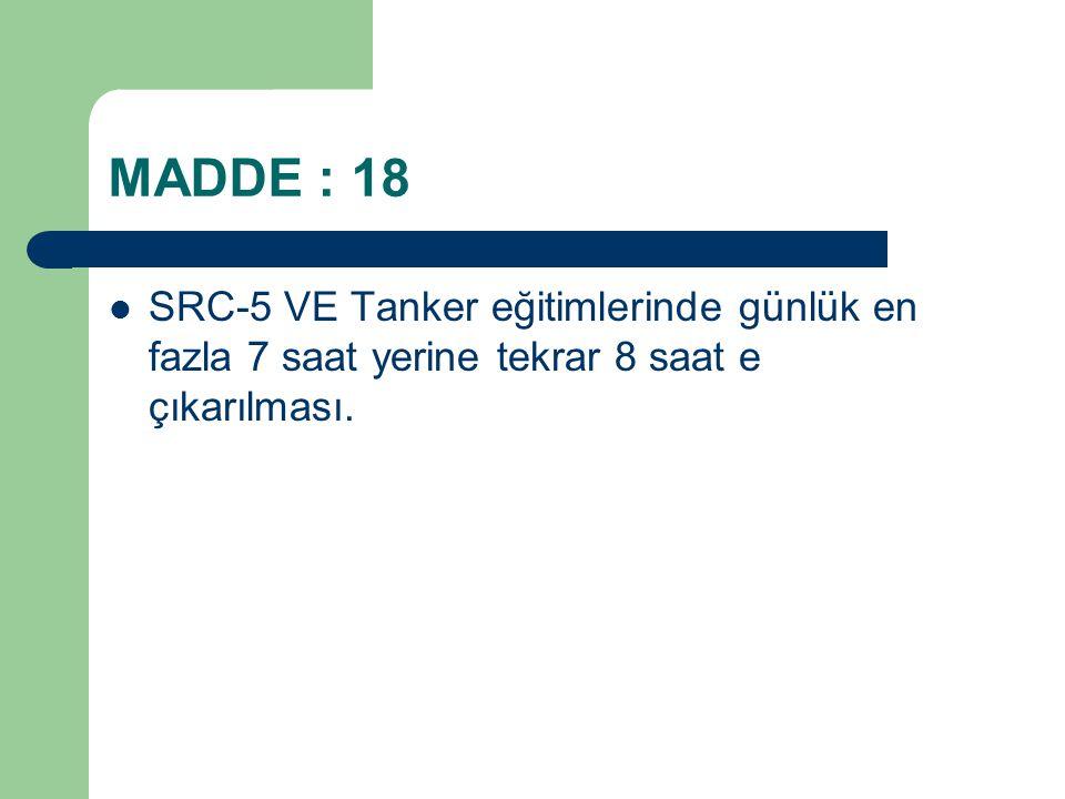 MADDE : 18 SRC-5 VE Tanker eğitimlerinde günlük en fazla 7 saat yerine tekrar 8 saat e çıkarılması.