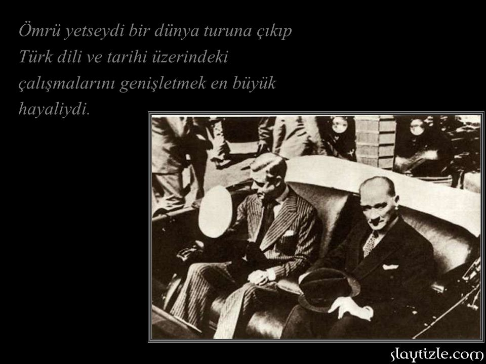 Ömrü yetseydi bir dünya turuna çıkıp Türk dili ve tarihi üzerindeki çalışmalarını genişletmek en büyük hayaliydi.