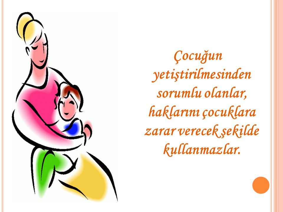 Çocuğun yetiştirilmesinden sorumlu olanlar, haklarını çocuklara zarar verecek şekilde kullanmazlar.