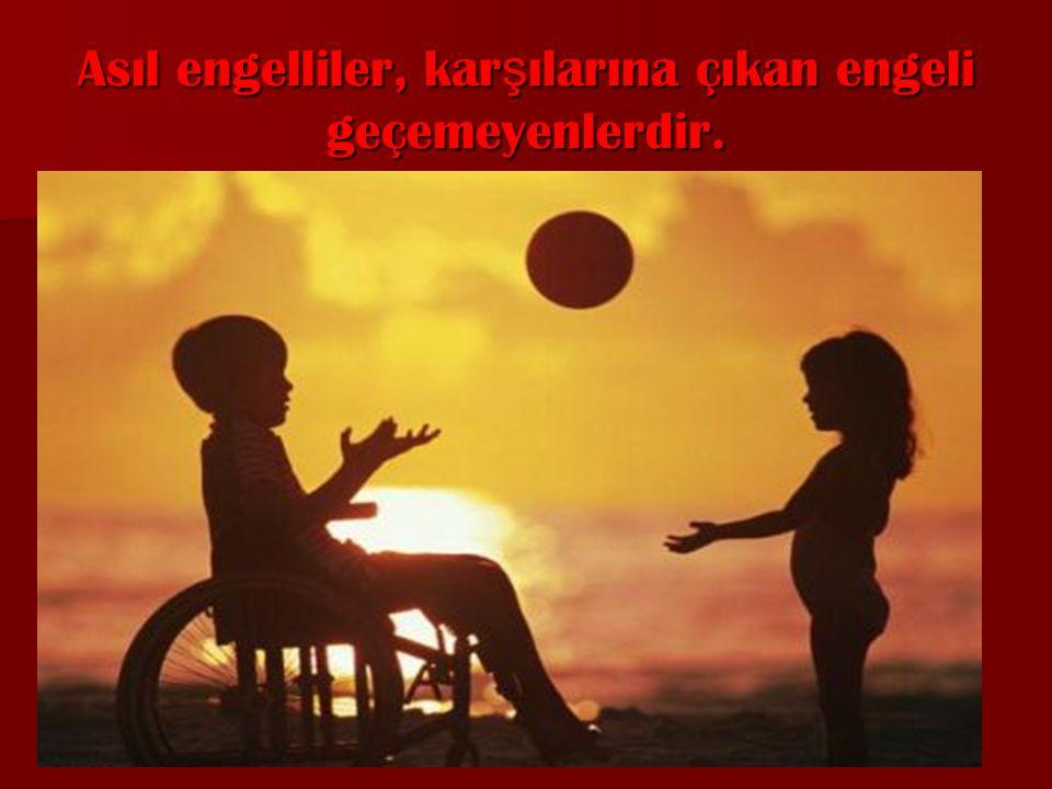 Asıl engelliler, karşılarına çıkan engeli geçemeyenlerdir.