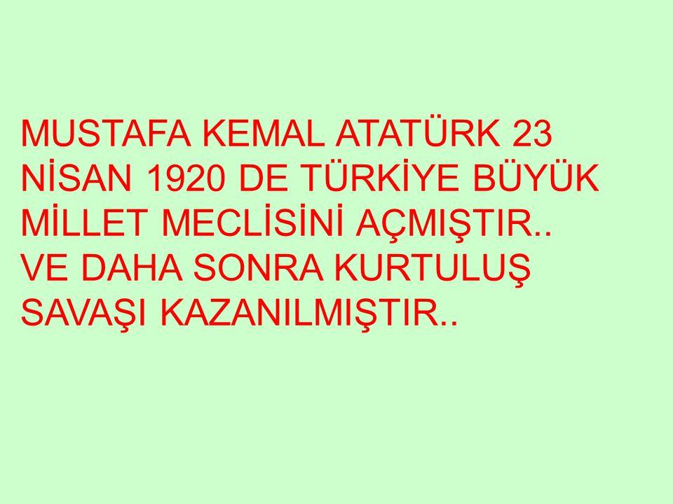 MUSTAFA KEMAL ATATÜRK 23 NİSAN 1920 DE TÜRKİYE BÜYÜK MİLLET MECLİSİNİ AÇMIŞTIR..