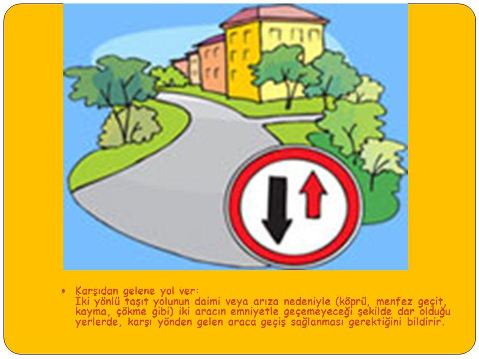 Karşıdan gelene yol ver: İki yönlü taşıt yolunun daimi veya arıza nedeniyle (köprü, menfez geçit, kayma, çökme gibi) iki aracın emniyetle geçemeyeceği şekilde dar olduğu yerlerde, karşı yönden gelen araca geçiş sağlanması gerektiğini bildirir.