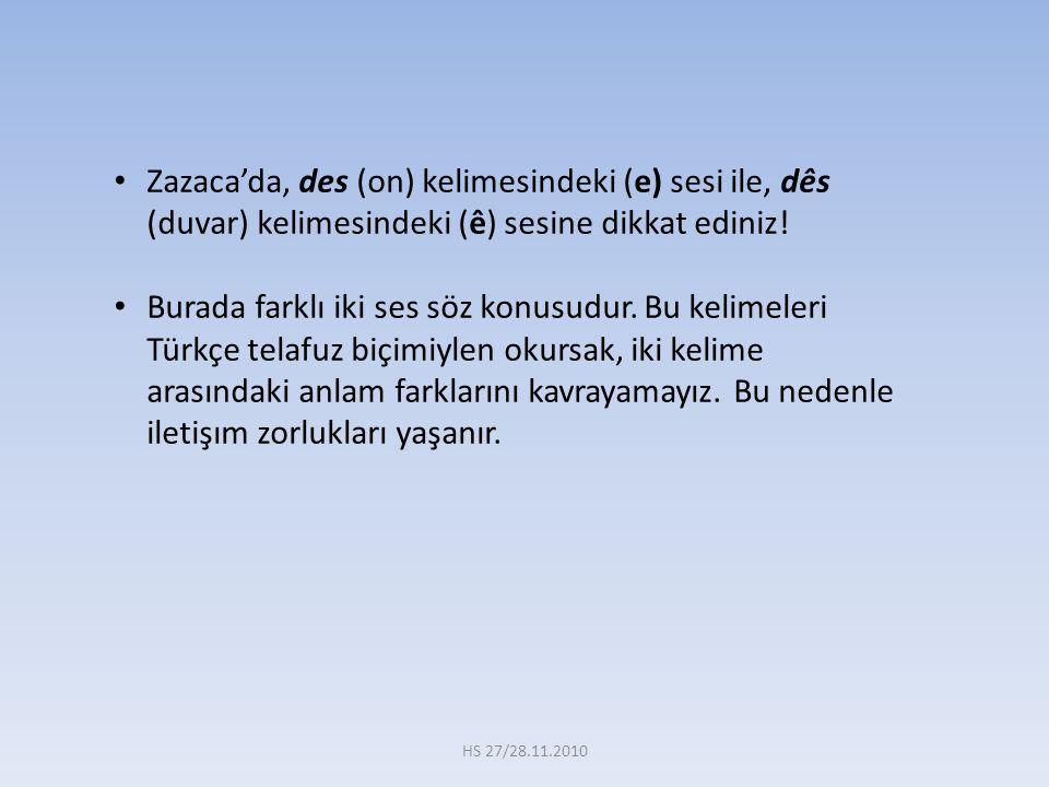 Zazaca'da, des (on) kelimesindeki (e) sesi ile, dês (duvar) kelimesindeki (ê) sesine dikkat ediniz!