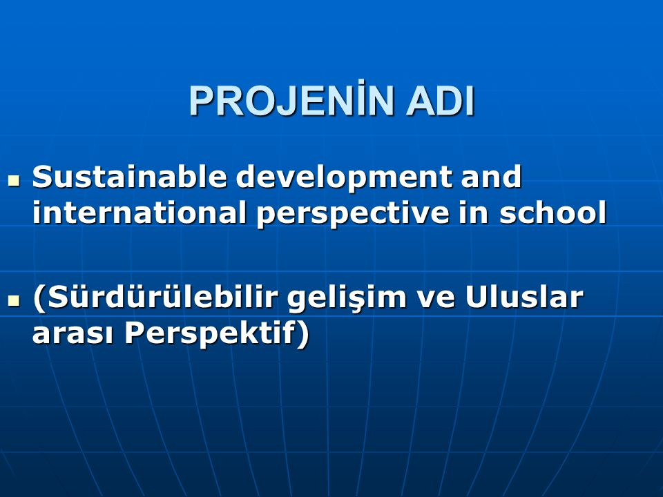PROJENİN ADI Sustainable development and international perspective in school.