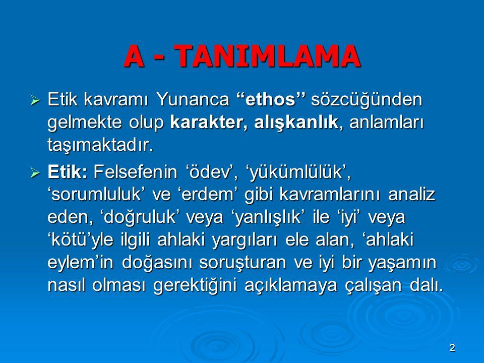 A - TANIMLAMA Etik kavramı Yunanca ethos'' sözcüğünden gelmekte olup karakter, alışkanlık, anlamları taşımaktadır.