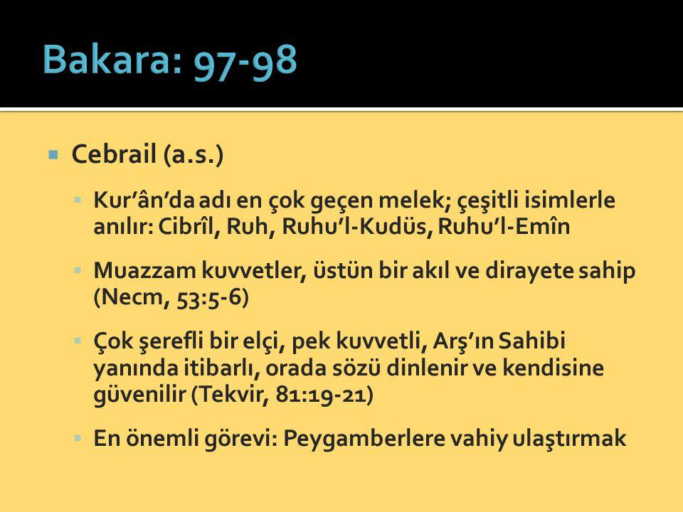 Bakara: 97-98 Cebrail (a.s.) Kur'ân'da adı en çok geçen melek; çeşitli isimlerle anılır: Cibrîl, Ruh, Ruhu'l-Kudüs, Ruhu'l-Emîn.