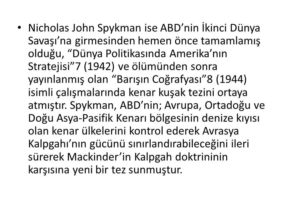 Nicholas John Spykman ise ABD'nin İkinci Dünya Savaşı'na girmesinden hemen önce tamamlamış olduğu, Dünya Politikasında Amerika'nın Stratejisi 7 (1942) ve ölümünden sonra yayınlanmış olan Barışın Coğrafyası 8 (1944) isimli çalışmalarında kenar kuşak tezini ortaya atmıştır.