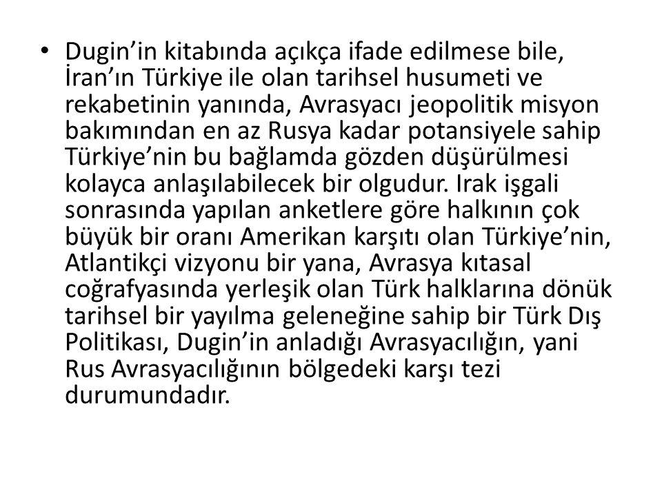 Dugin'in kitabında açıkça ifade edilmese bile, İran'ın Türkiye ile olan tarihsel husumeti ve rekabetinin yanında, Avrasyacı jeopolitik misyon bakımından en az Rusya kadar potansiyele sahip Türkiye'nin bu bağlamda gözden düşürülmesi kolayca anlaşılabilecek bir olgudur.