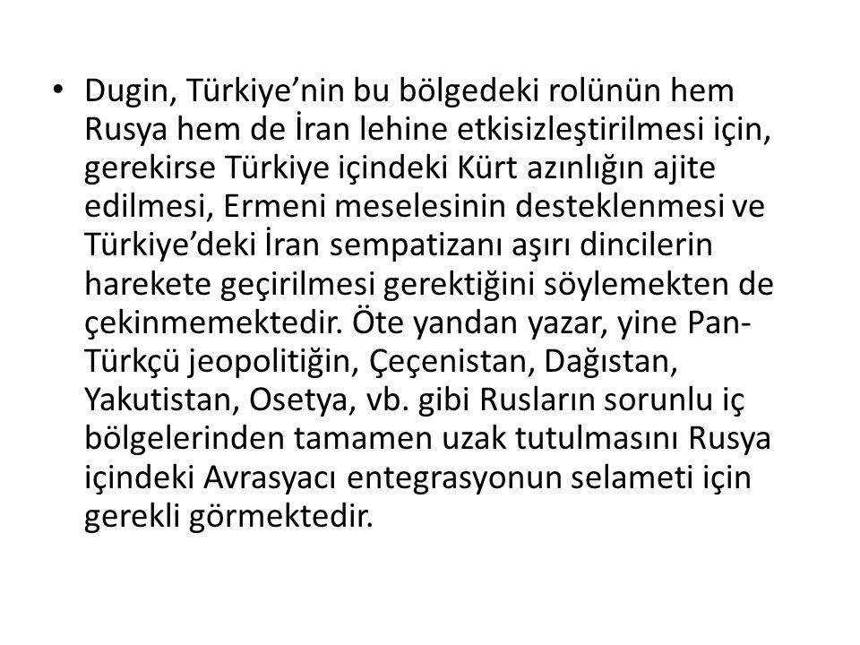 Dugin, Türkiye'nin bu bölgedeki rolünün hem Rusya hem de İran lehine etkisizleştirilmesi için, gerekirse Türkiye içindeki Kürt azınlığın ajite edilmesi, Ermeni meselesinin desteklenmesi ve Türkiye'deki İran sempatizanı aşırı dincilerin harekete geçirilmesi gerektiğini söylemekten de çekinmemektedir.