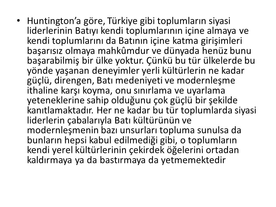 Huntington'a göre, Türkiye gibi toplumların siyasi liderlerinin Batıyı kendi toplumlarının içine almaya ve kendi toplumlarını da Batının içine katma girişimleri başarısız olmaya mahkûmdur ve dünyada henüz bunu başarabilmiş bir ülke yoktur.