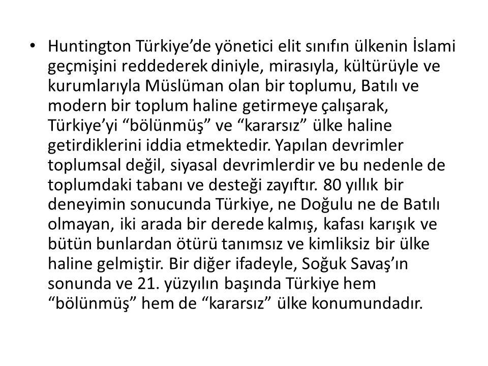 Huntington Türkiye'de yönetici elit sınıfın ülkenin İslami geçmişini reddederek diniyle, mirasıyla, kültürüyle ve kurumlarıyla Müslüman olan bir toplumu, Batılı ve modern bir toplum haline getirmeye çalışarak, Türkiye'yi bölünmüş ve kararsız ülke haline getirdiklerini iddia etmektedir.