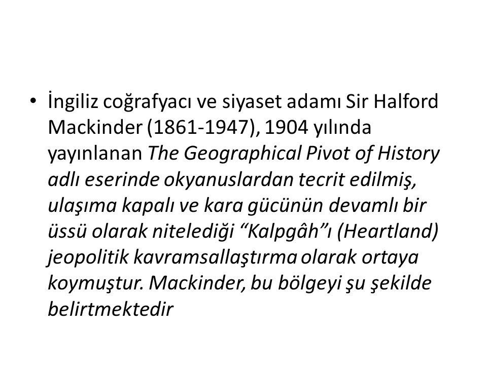 İngiliz coğrafyacı ve siyaset adamı Sir Halford Mackinder (1861-1947), 1904 yılında yayınlanan The Geographical Pivot of History adlı eserinde okyanuslardan tecrit edilmiş, ulaşıma kapalı ve kara gücünün devamlı bir üssü olarak nitelediği Kalpgâh ı (Heartland) jeopolitik kavramsallaştırma olarak ortaya koymuştur.