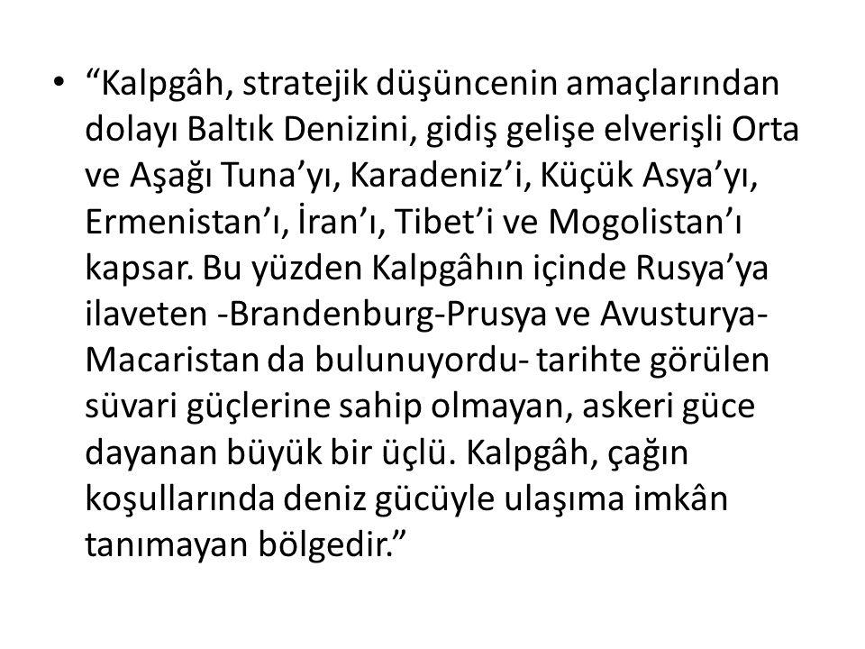 Kalpgâh, stratejik düşüncenin amaçlarından dolayı Baltık Denizini, gidiş gelişe elverişli Orta ve Aşağı Tuna'yı, Karadeniz'i, Küçük Asya'yı, Ermenistan'ı, İran'ı, Tibet'i ve Mogolistan'ı kapsar.