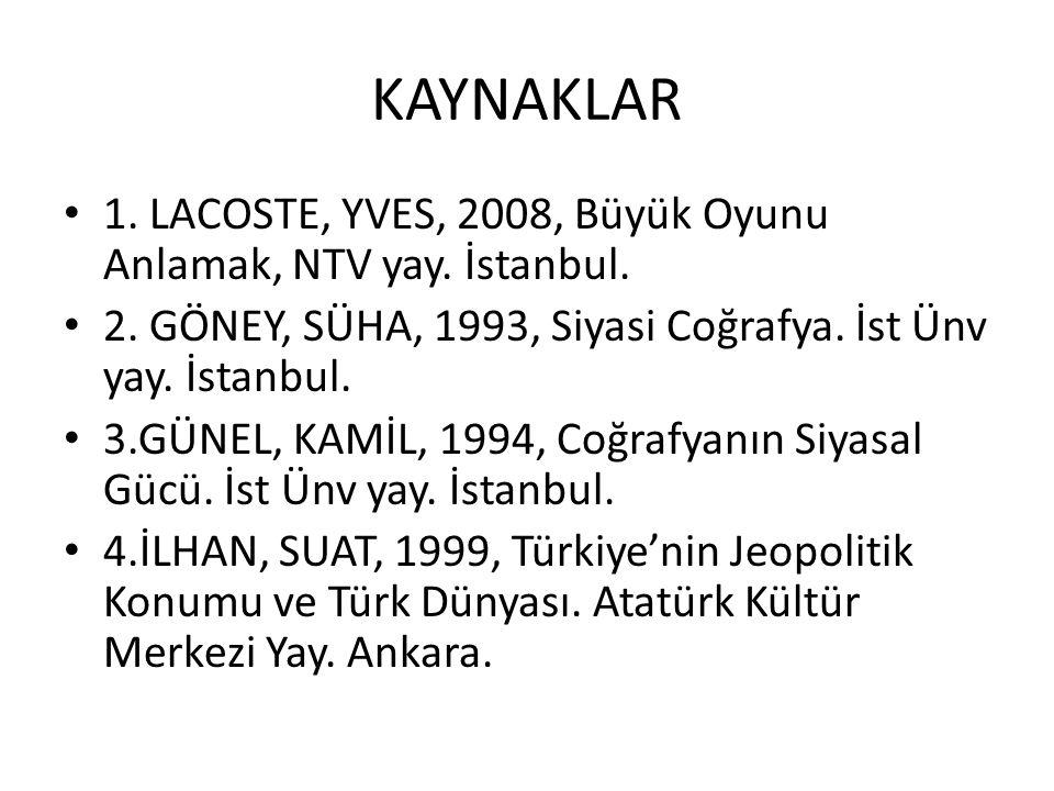 KAYNAKLAR 1. LACOSTE, YVES, 2008, Büyük Oyunu Anlamak, NTV yay. İstanbul. 2. GÖNEY, SÜHA, 1993, Siyasi Coğrafya. İst Ünv yay. İstanbul.