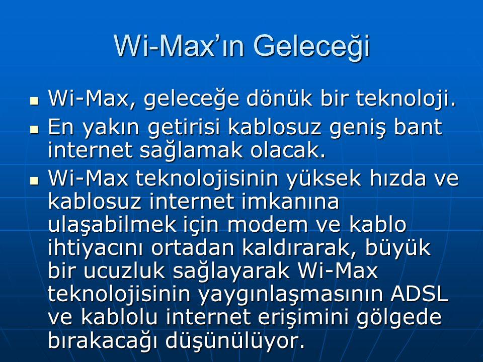 Wi-Max'ın Geleceği Wi-Max, geleceğe dönük bir teknoloji.