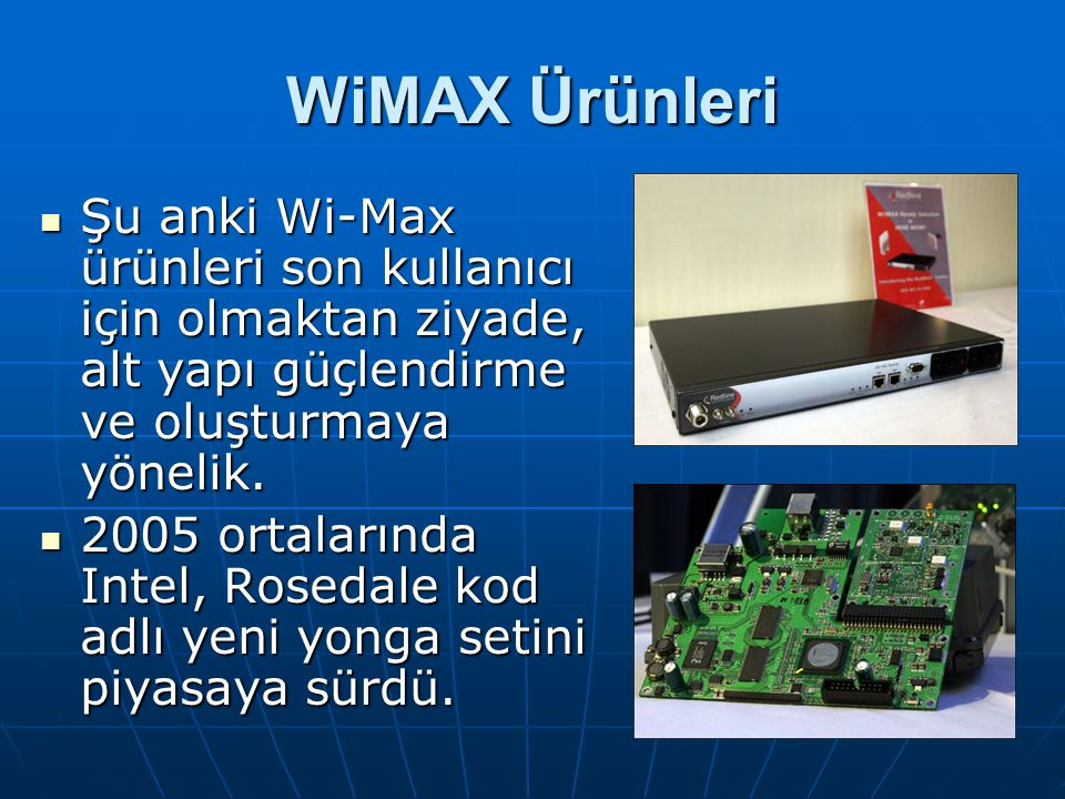 WiMAX Ürünleri Şu anki Wi-Max ürünleri son kullanıcı için olmaktan ziyade, alt yapı güçlendirme ve oluşturmaya yönelik.
