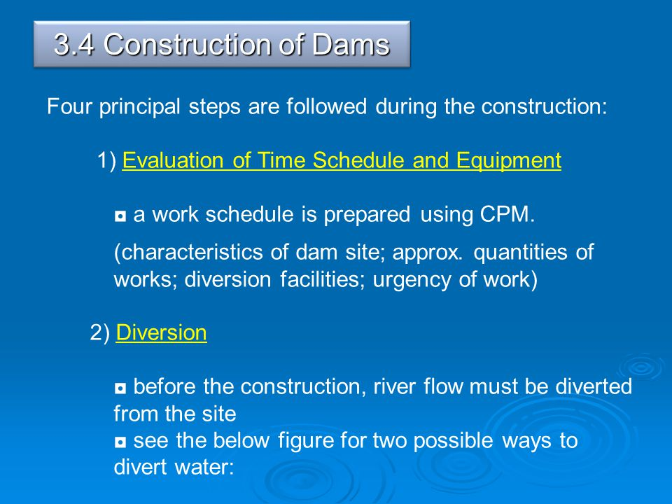 3.4 Construction of Dams Four principal steps are followed during the construction: 1) Evaluation of Time Schedule and Equipment.