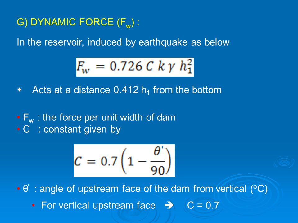 G) DYNAMIC FORCE (Fw) : In the reservoir, induced by earthquake as below.  Acts at a distance 0.412 h1 from the bottom.