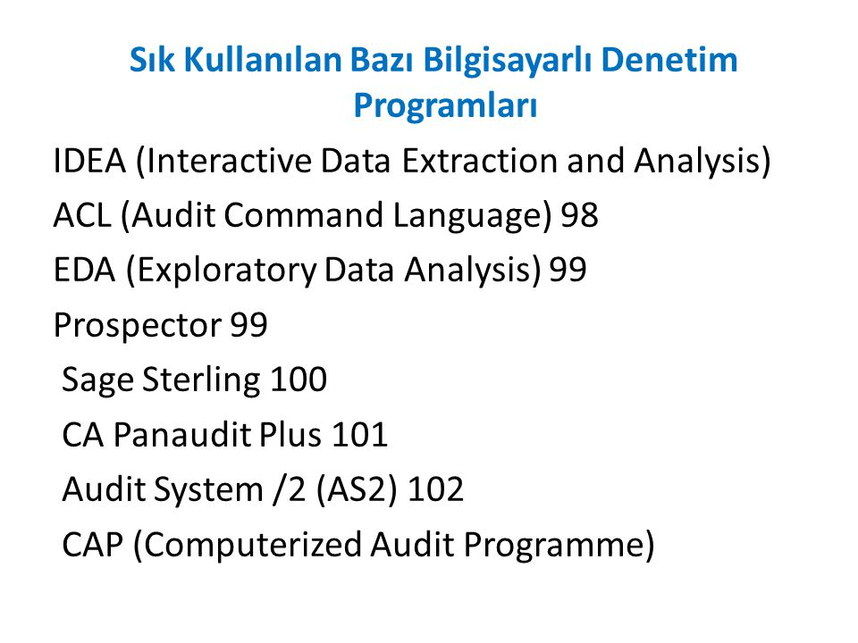 Sık Kullanılan Bazı Bilgisayarlı Denetim Programları IDEA (Interactive Data Extraction and Analysis) ACL (Audit Command Language) 98 EDA (Exploratory Data Analysis) 99 Prospector 99 Sage Sterling 100 CA Panaudit Plus 101 Audit System /2 (AS2) 102 CAP (Computerized Audit Programme)
