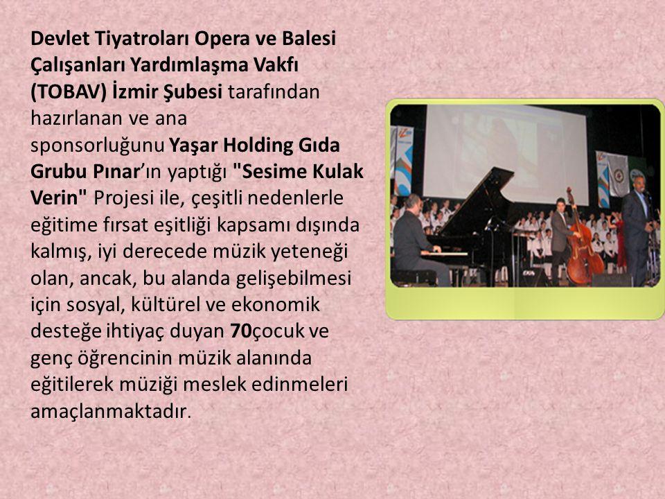 Devlet Tiyatroları Opera ve Balesi Çalışanları Yardımlaşma Vakfı (TOBAV) İzmir Şubesi tarafından hazırlanan ve ana sponsorluğunu Yaşar Holding Gıda Grubu Pınar'ın yaptığı Sesime Kulak Verin Projesi ile, çeşitli nedenlerle eğitime fırsat eşitliği kapsamı dışında kalmış, iyi derecede müzik yeteneği olan, ancak, bu alanda gelişebilmesi için sosyal, kültürel ve ekonomik desteğe ihtiyaç duyan 70çocuk ve genç öğrencinin müzik alanında eğitilerek müziği meslek edinmeleri amaçlanmaktadır.