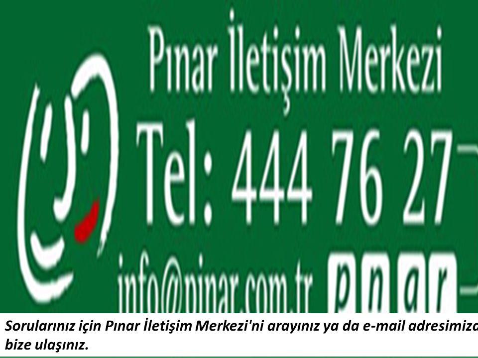 Sorularınız için Pınar İletişim Merkezi ni arayınız ya da e-mail adresimizden bize ulaşınız.