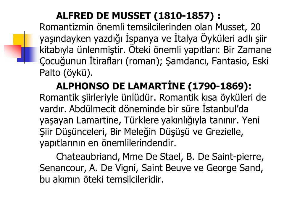 ALFRED DE MUSSET (1810-1857) : Romantizmin önemli temsilcilerinden olan Musset, 20 yaşındayken yazdığı İspanya ve İtalya Öyküleri adlı şiir kitabıyla ünlenmiştir. Öteki önemli yapıtları: Bir Zamane Çocuğunun İtirafları (roman); Şamdancı, Fantasio, Eski Palto (öykü).