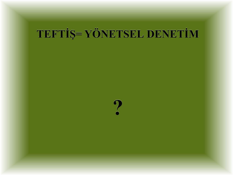 TEFTİŞ= YÖNETSEL DENETİM