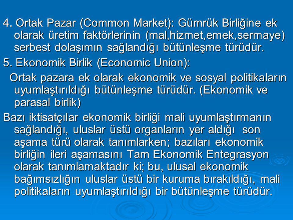 4. Ortak Pazar (Common Market): Gümrük Birliğine ek olarak üretim faktörlerinin (mal,hizmet,emek,sermaye) serbest dolaşımın sağlandığı bütünleşme türüdür.