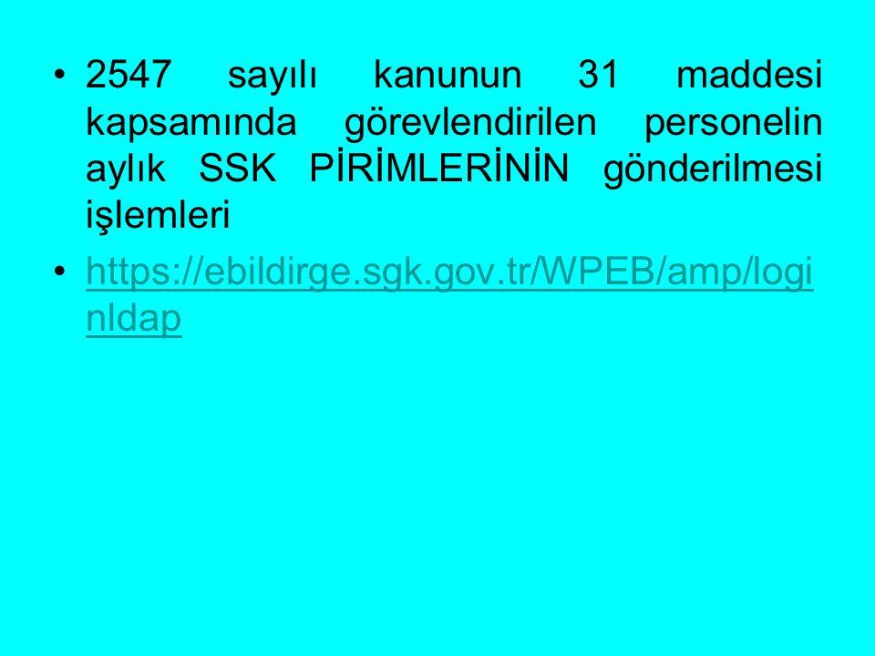 2547 sayılı kanunun 31 maddesi kapsamında görevlendirilen personelin aylık SSK PİRİMLERİNİN gönderilmesi işlemleri