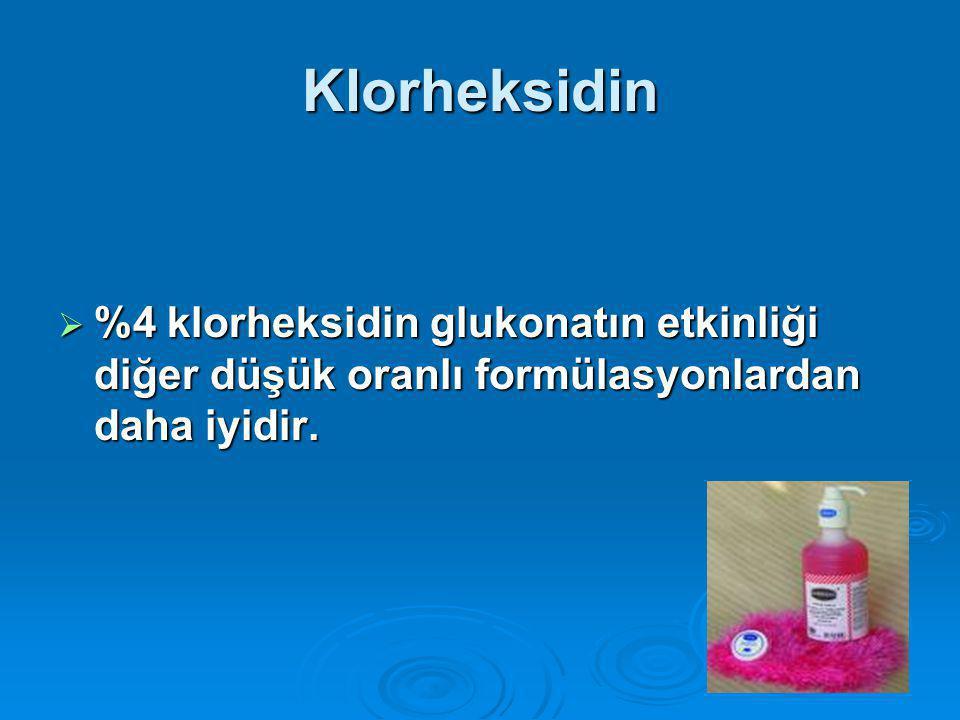 Klorheksidin %4 klorheksidin glukonatın etkinliği diğer düşük oranlı formülasyonlardan daha iyidir.