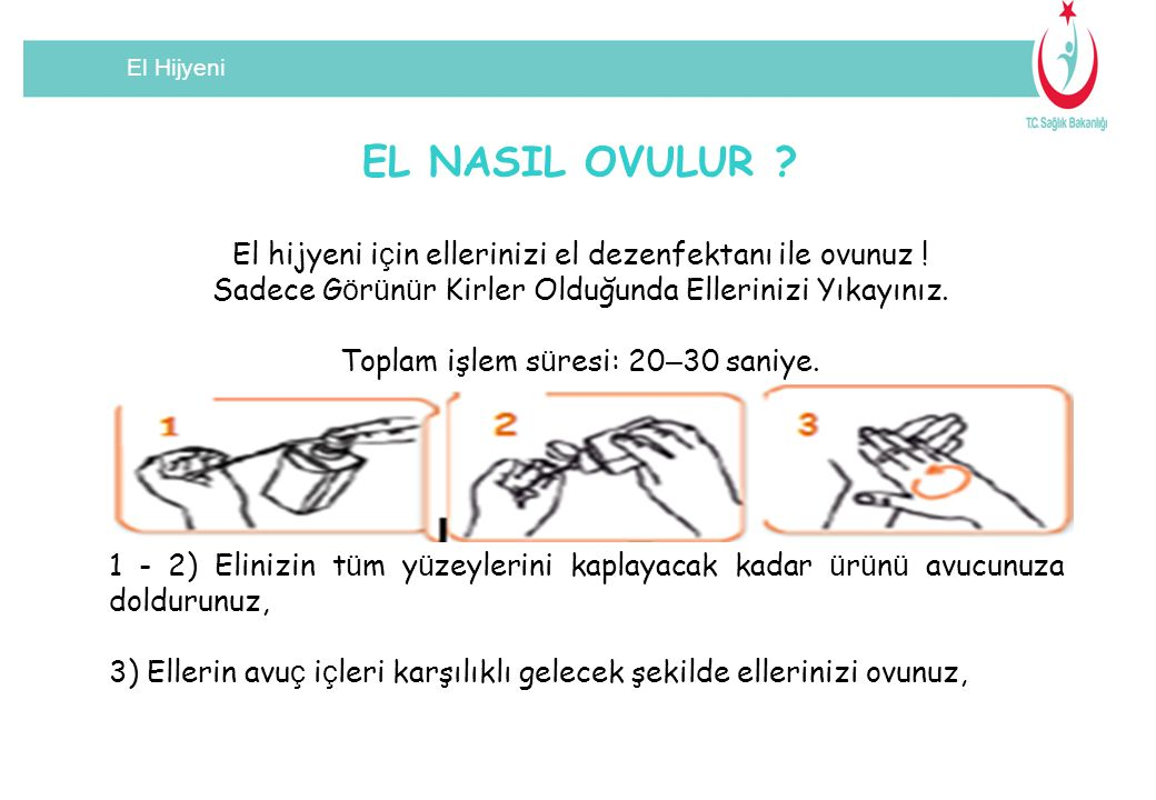 El Hijyeni EL NASIL OVULUR El hijyeni için ellerinizi el dezenfektanı ile ovunuz ! Sadece Görünür Kirler Olduğunda Ellerinizi Yıkayınız.