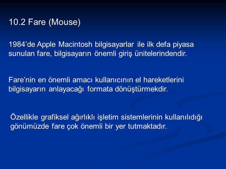 10.2 Fare (Mouse) 1984'de Apple Macintosh bilgisayarlar ile ilk defa piyasa sunulan fare, bilgisayarın önemli giriş ünitelerindendir.