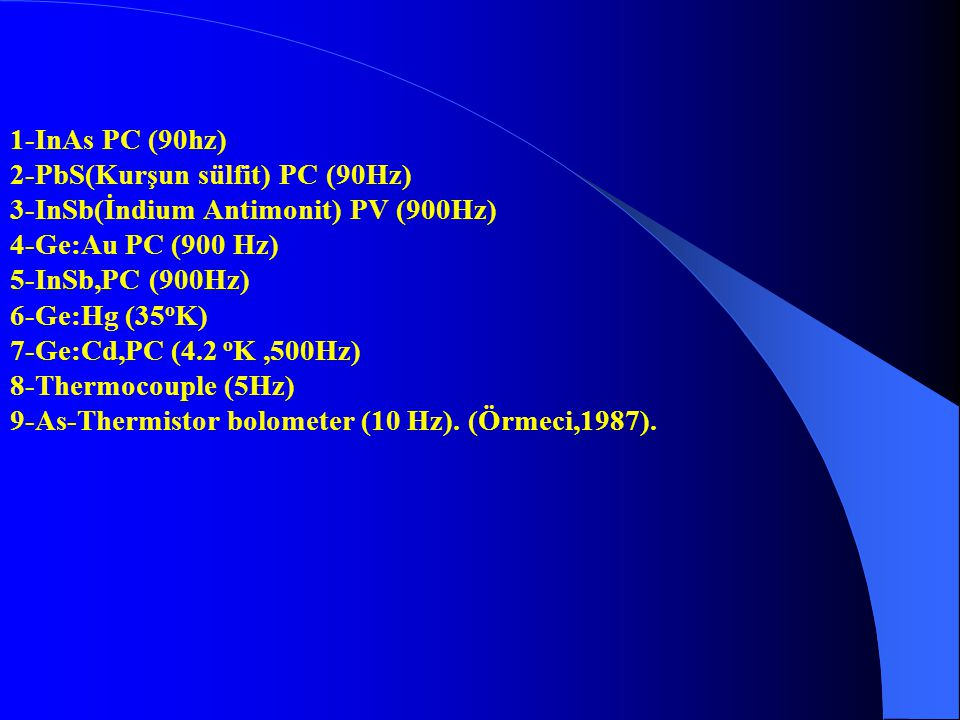 1-InAs PC (90hz) 2-PbS(Kurşun sülfit) PC (90Hz) 3-InSb(İndium Antimonit) PV (900Hz) 4-Ge:Au PC (900 Hz)