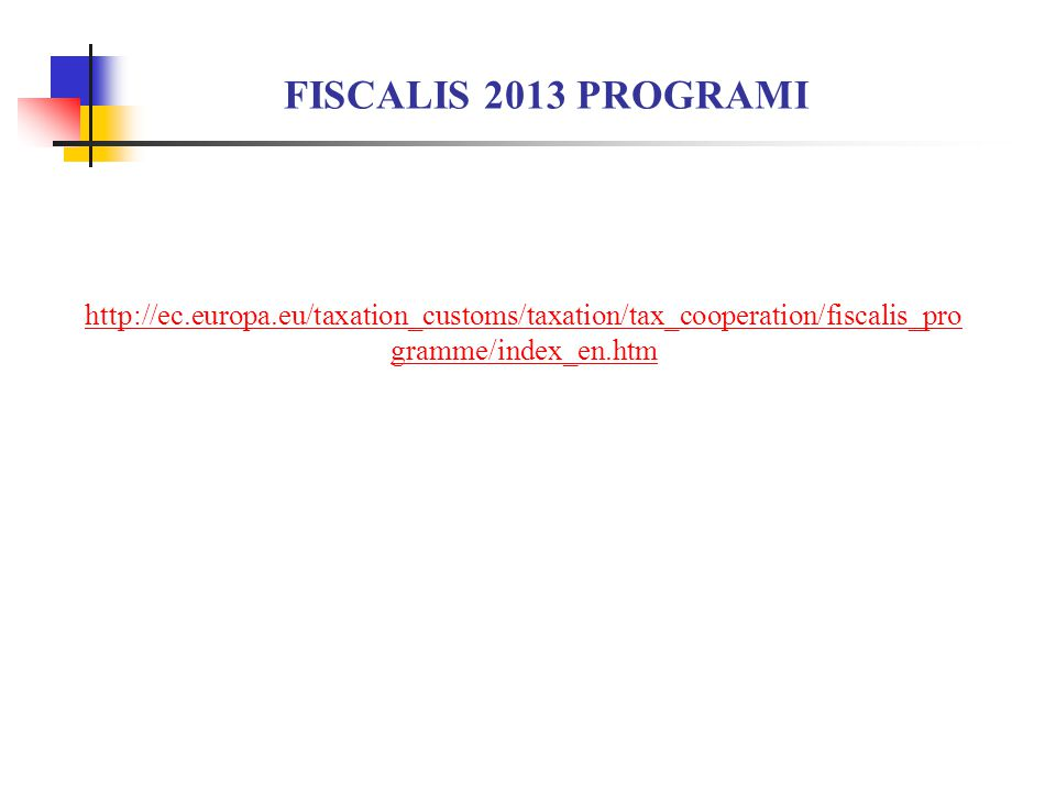 FISCALIS 2013 PROGRAMI http://ec.europa.eu/taxation_customs/taxation/tax_cooperation/fiscalis_programme/index_en.htm.
