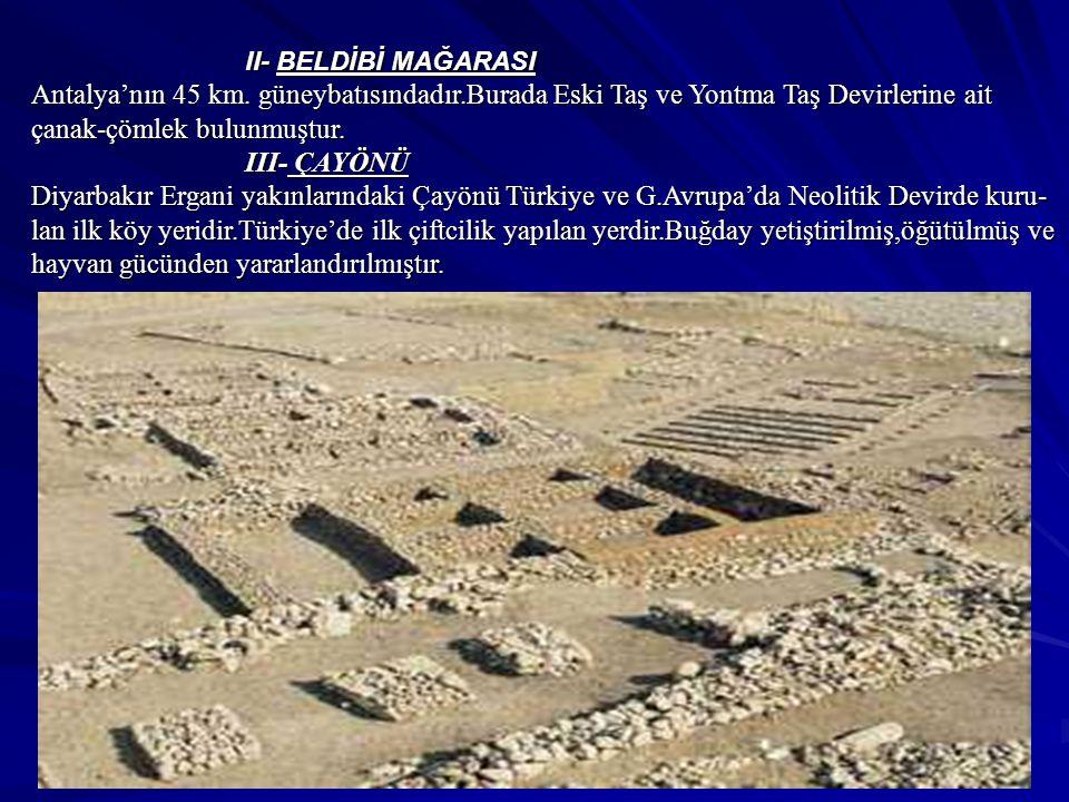 II- BELDİBİ MAĞARASI Antalya'nın 45 km. güneybatısındadır.Burada Eski Taş ve Yontma Taş Devirlerine ait çanak-çömlek bulunmuştur.