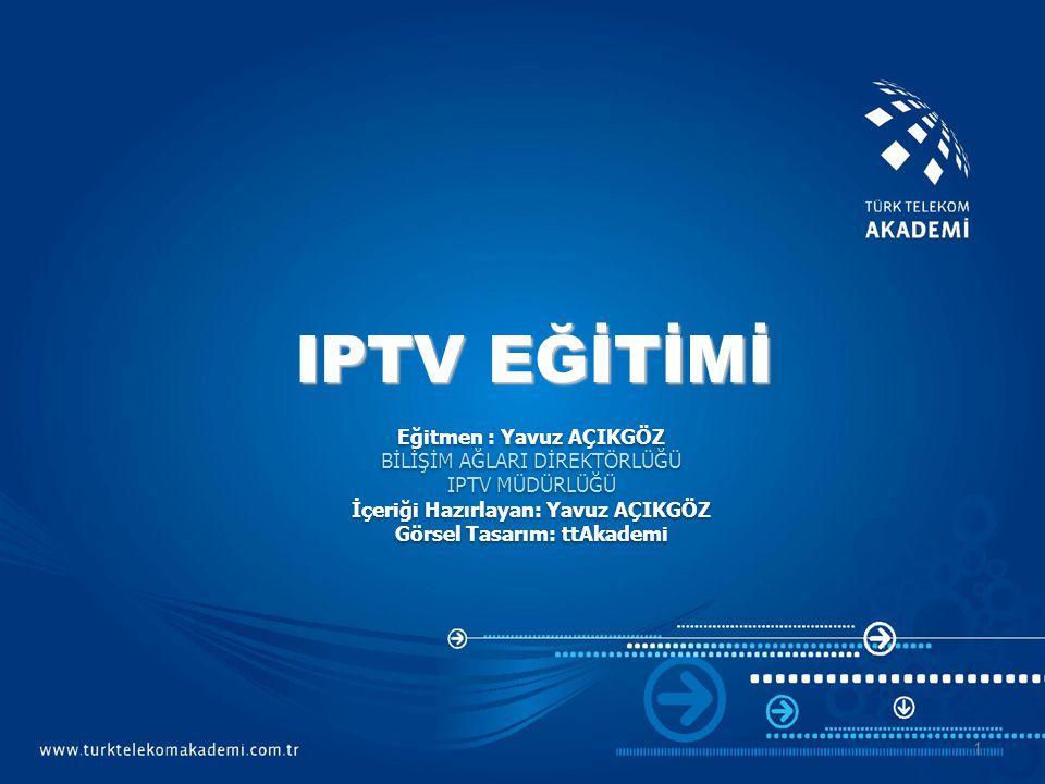 IPTV EĞİTİMİ Eğitmen : Yavuz AÇIKGÖZ BİLİŞİM AĞLARI DİREKTÖRLÜĞÜ
