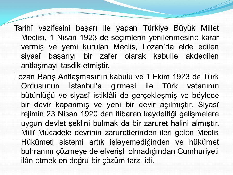 Tarihî vazifesini başarı ile yapan Türkiye Büyük Millet Meclisi, 1 Nisan 1923 de seçimlerin yenilenmesine karar vermiş ve yemi kurulan Meclis, Lozan'da elde edilen siyasî başarıyı bir zafer olarak kabulle akdedilen antlaşmayı tasdik etmiştir.