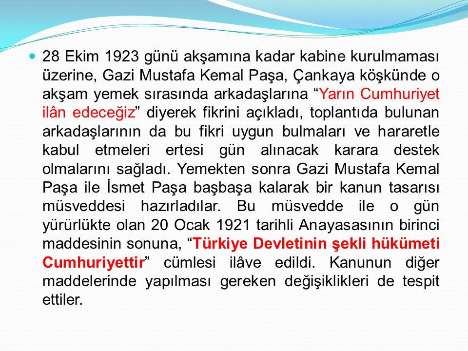 28 Ekim 1923 günü akşamına kadar kabine kurulmaması üzerine, Gazi Mustafa Kemal Paşa, Çankaya köşkünde o akşam yemek sırasında arkadaşlarına Yarın Cumhuriyet ilân edeceğiz diyerek fikrini açıkladı, toplantıda bulunan arkadaşlarının da bu fikri uygun bulmaları ve hararetle kabul etmeleri ertesi gün alınacak karara destek olmalarını sağladı.
