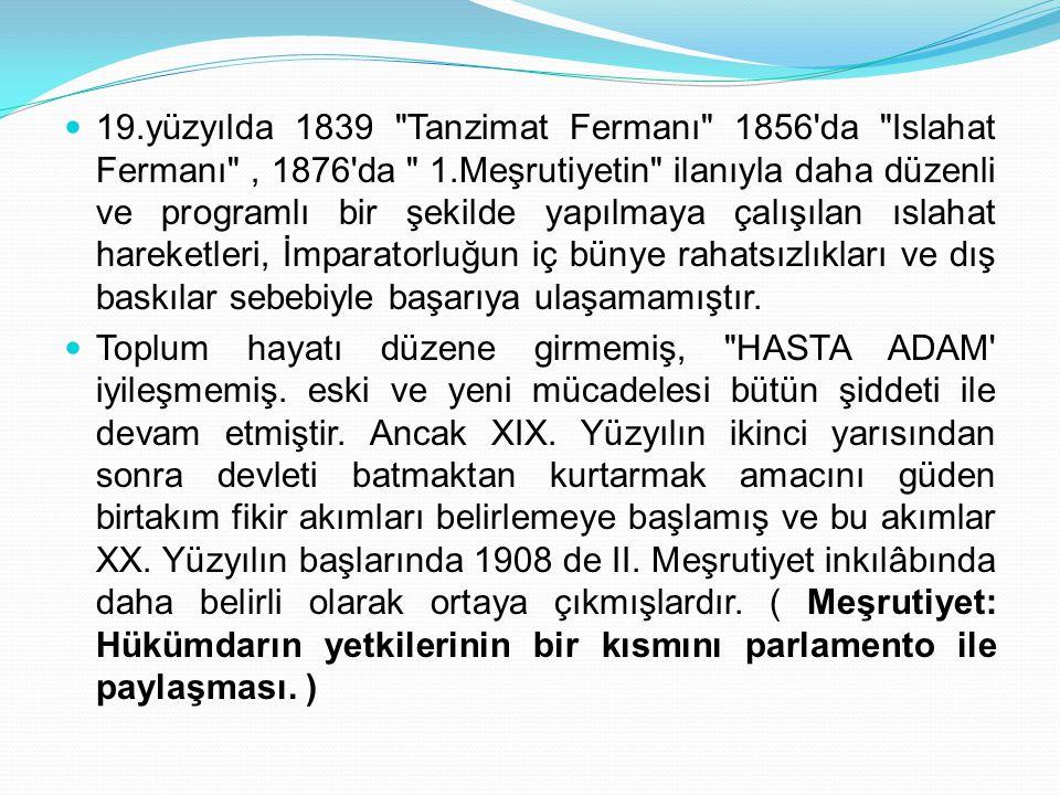 19.yüzyılda 1839 Tanzimat Fermanı 1856 da Islahat Fermanı , 1876 da 1.Meşrutiyetin ilanıyla daha düzenli ve programlı bir şekilde yapılmaya çalışılan ıslahat hareketleri, İmparatorluğun iç bünye rahatsızlıkları ve dış baskılar sebebiyle başarıya ulaşamamıştır.