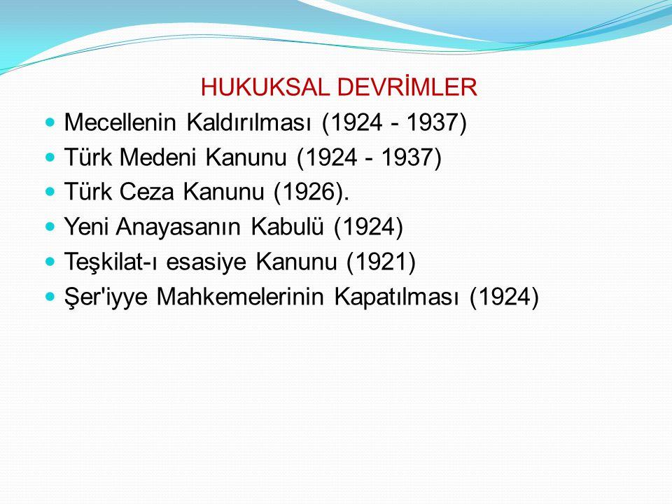HUKUKSAL DEVRİMLER Mecellenin Kaldırılması (1924 - 1937) Türk Medeni Kanunu (1924 - 1937) Türk Ceza Kanunu (1926).