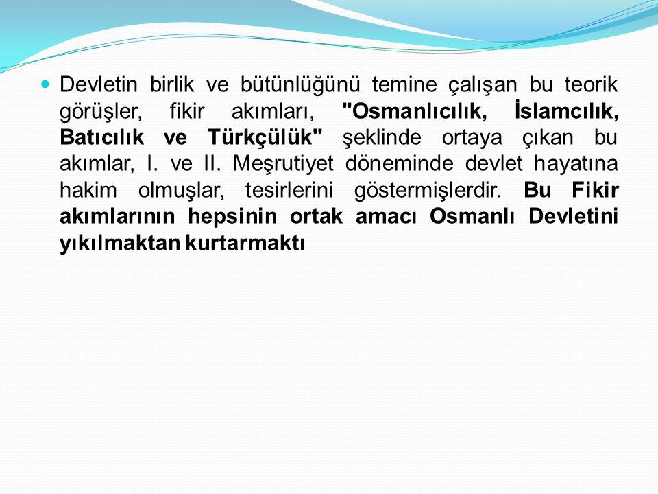 Devletin birlik ve bütünlüğünü temine çalışan bu teorik görüşler, fikir akımları, Osmanlıcılık, İslamcılık, Batıcılık ve Türkçülük şeklinde ortaya çıkan bu akımlar, I.