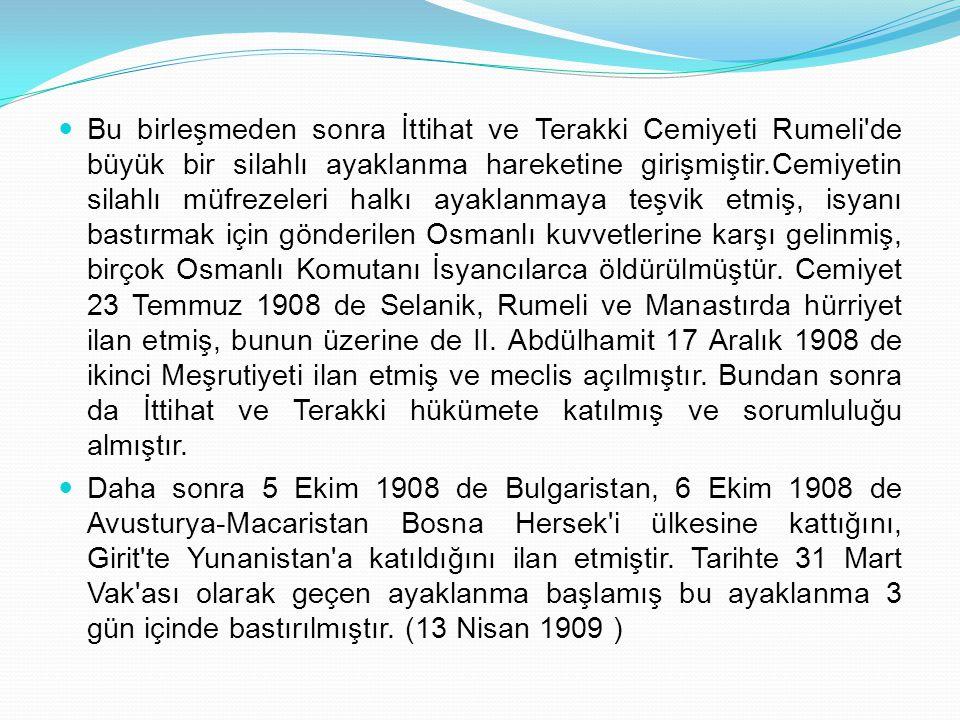 Bu birleşmeden sonra İttihat ve Terakki Cemiyeti Rumeli de büyük bir silahlı ayaklanma hareketine girişmiştir.Cemiyetin silahlı müfrezeleri halkı ayaklanmaya teşvik etmiş, isyanı bastırmak için gönderilen Osmanlı kuvvetlerine karşı gelinmiş, birçok Osmanlı Komutanı İsyancılarca öldürülmüştür. Cemiyet 23 Temmuz 1908 de Selanik, Rumeli ve Manastırda hürriyet ilan etmiş, bunun üzerine de II. Abdülhamit 17 Aralık 1908 de ikinci Meşrutiyeti ilan etmiş ve meclis açılmıştır. Bundan sonra da İttihat ve Terakki hükümete katılmış ve sorumluluğu almıştır.