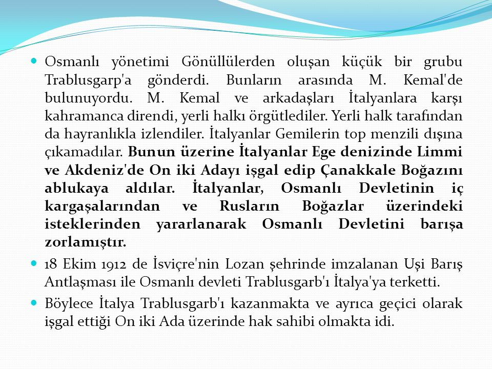 Osmanlı yönetimi Gönüllülerden oluşan küçük bir grubu Trablusgarp a gönderdi. Bunların arasında M. Kemal de bulunuyordu. M. Kemal ve arkadaşları İtalyanlara karşı kahramanca direndi, yerli halkı örgütlediler. Yerli halk tarafından da hayranlıkla izlendiler. İtalyanlar Gemilerin top menzili dışına çıkamadılar. Bunun üzerine İtalyanlar Ege denizinde Limmi ve Akdeniz de On iki Adayı işgal edip Çanakkale Boğazını ablukaya aldılar. İtalyanlar, Osmanlı Devletinin iç kargaşalarından ve Rusların Boğazlar üzerindeki isteklerinden yararlanarak Osmanlı Devletini barışa zorlamıştır.