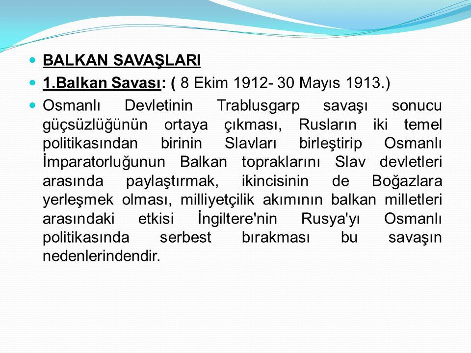 BALKAN SAVAŞLARI 1.Balkan Savası: ( 8 Ekim 1912- 30 Mayıs 1913.)
