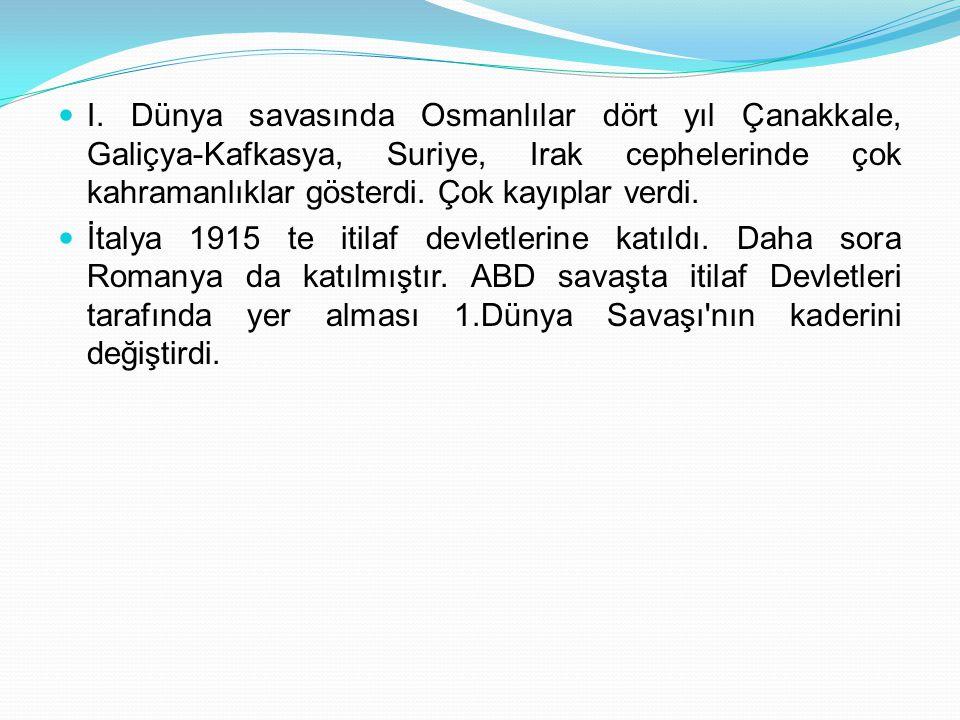 I. Dünya savasında Osmanlılar dört yıl Çanakkale, Galiçya-Kafkasya, Suriye, Irak cephelerinde çok kahramanlıklar gösterdi. Çok kayıplar verdi.