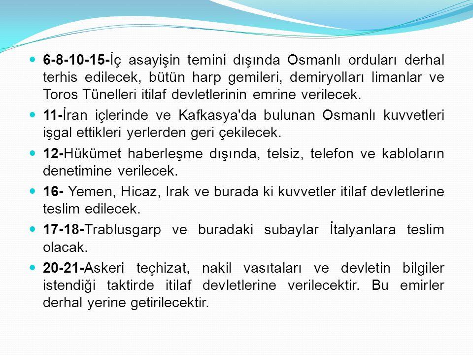 6-8-10-15-İç asayişin temini dışında Osmanlı orduları derhal terhis edilecek, bütün harp gemileri, demiryolları limanlar ve Toros Tünelleri itilaf devletlerinin emrine verilecek.