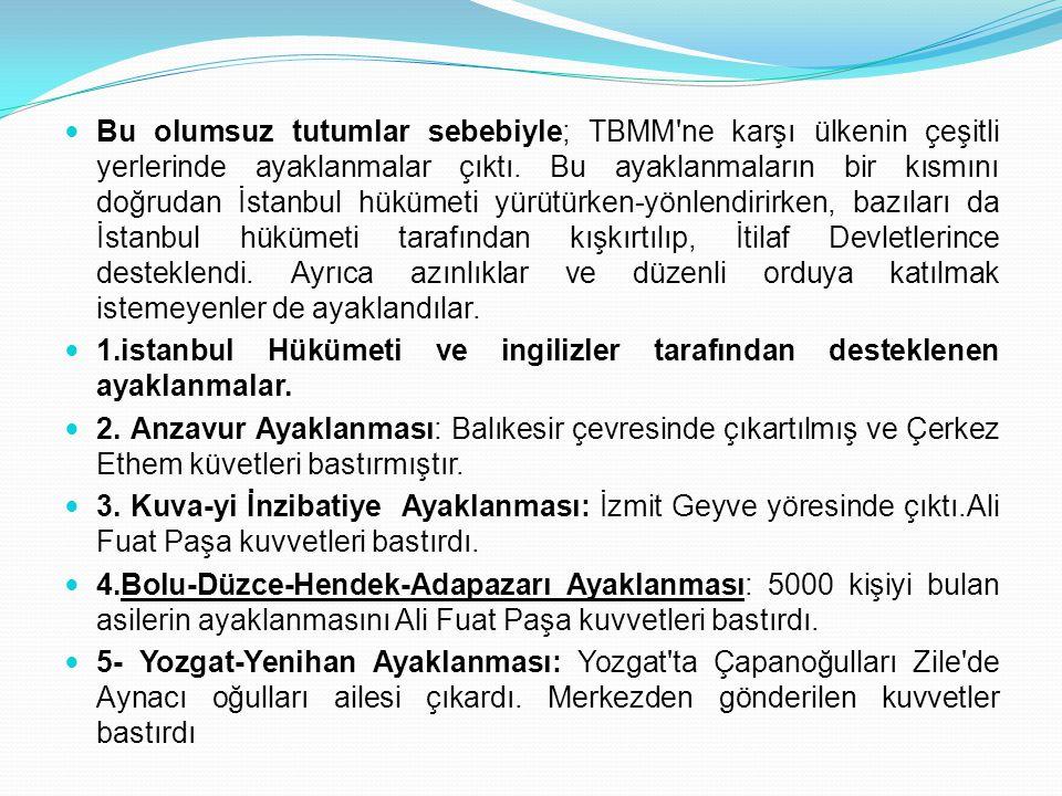 Bu olumsuz tutumlar sebebiyle; TBMM ne karşı ülkenin çeşitli yerlerinde ayaklanmalar çıktı. Bu ayaklanmaların bir kısmını doğrudan İstanbul hükümeti yürütürken-yönlendirirken, bazıları da İstanbul hükümeti tarafından kışkırtılıp, İtilaf Devletlerince desteklendi. Ayrıca azınlıklar ve düzenli orduya katılmak istemeyenler de ayaklandılar.