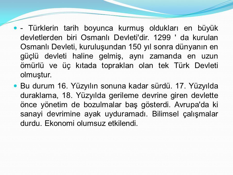 - Türklerin tarih boyunca kurmuş oldukları en büyük devletlerden biri Osmanlı Devleti dir. 1299 da kurulan Osmanlı Devleti, kuruluşundan 150 yıl sonra dünyanın en güçlü devleti haline gelmiş, aynı zamanda en uzun ömürlü ve üç kıtada topraklan olan tek Türk Devleti olmuştur.