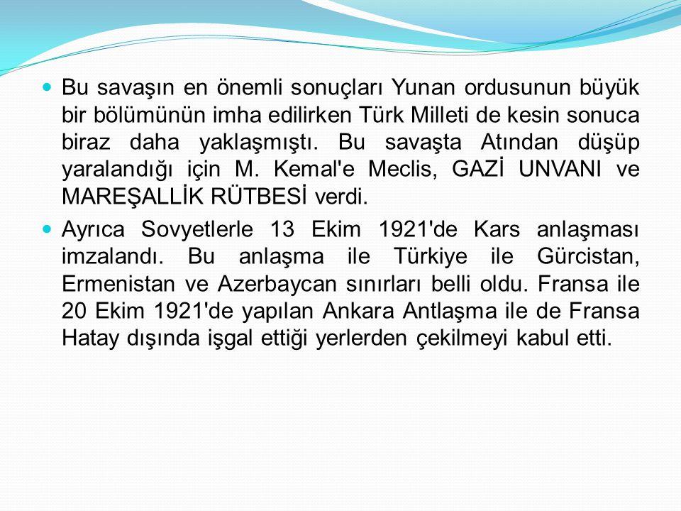 Bu savaşın en önemli sonuçları Yunan ordusunun büyük bir bölümünün imha edilirken Türk Milleti de kesin sonuca biraz daha yaklaşmıştı. Bu savaşta Atından düşüp yaralandığı için M. Kemal e Meclis, GAZİ UNVANI ve MAREŞALLİK RÜTBESİ verdi.