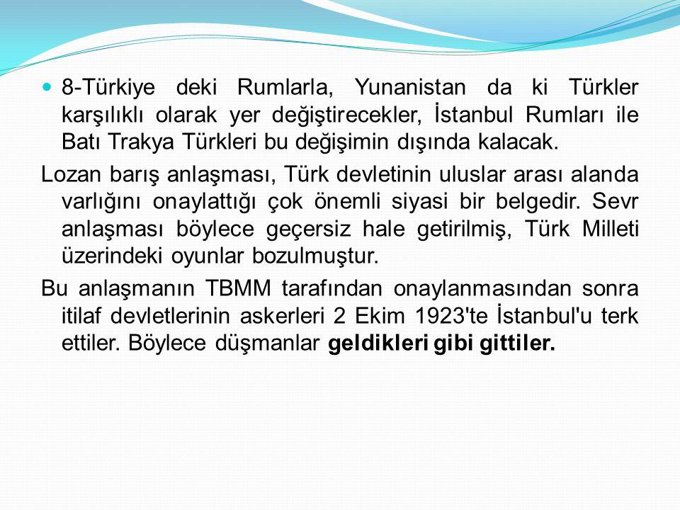 8-Türkiye deki Rumlarla, Yunanistan da ki Türkler karşılıklı olarak yer değiştirecekler, İstanbul Rumları ile Batı Trakya Türkleri bu değişimin dışında kalacak.